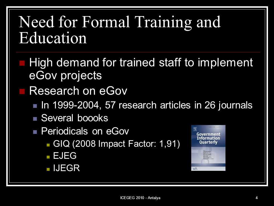 ICEGEG 2010 - Antalya4 Need for Formal Training and Education High demand for trained staff to implement eGov projects Research on eGov In 1999-2004, 57 research articles in 26 journals Several boooks Periodicals on eGov GIQ (2008 Impact Factor: 1,91) EJEG IJEGR
