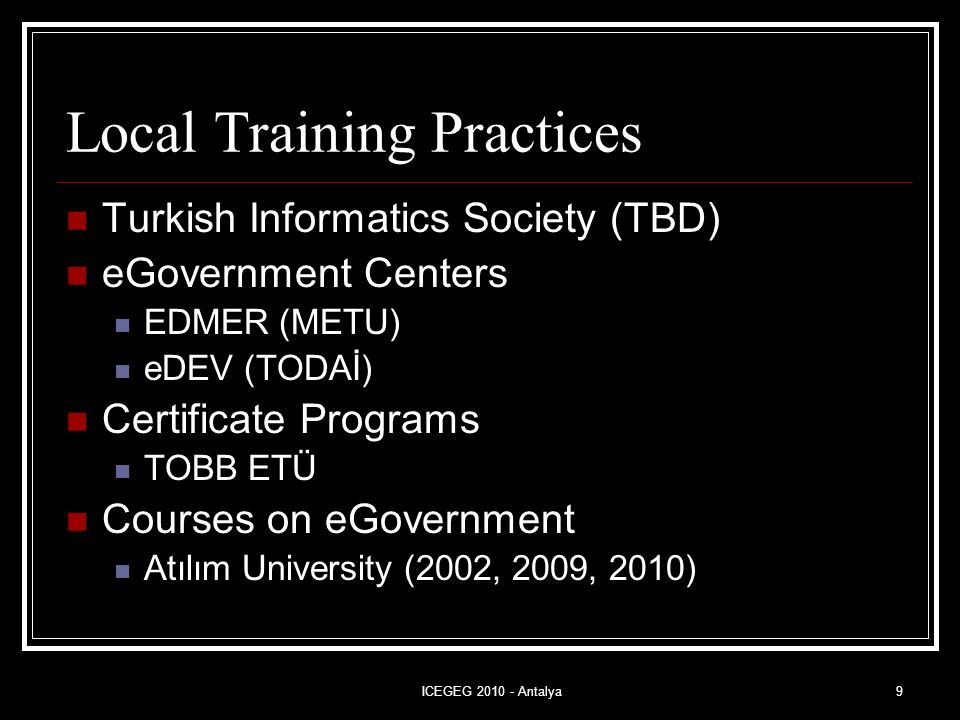 ICEGEG 2010 - Antalya9 Local Training Practices Turkish Informatics Society (TBD) eGovernment Centers EDMER (METU) eDEV (TODAİ) Certificate Programs TOBB ETÜ Courses on eGovernment Atılım University (2002, 2009, 2010)
