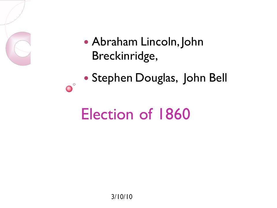 3/10/10 Election of 1860 The four nominees were: -Abraham Lincoln (Republican) -John Breckinridge (Southern Democrat) -John Bell (Constitutional Union) -Stephen Douglas (Northern Democrat)