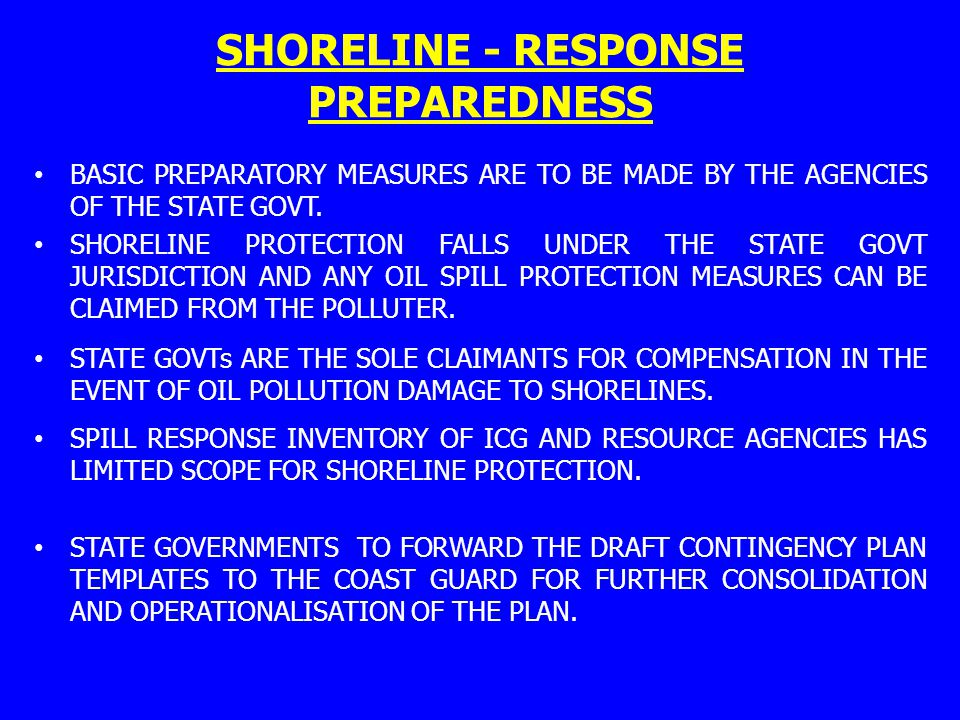 SHORELINE - RESPONSE PREPAREDNESS BASIC PREPARATORY MEASURES ARE TO BE MADE BY THE AGENCIES OF THE STATE GOVT. SHORELINE PROTECTION FALLS UNDER THE ST