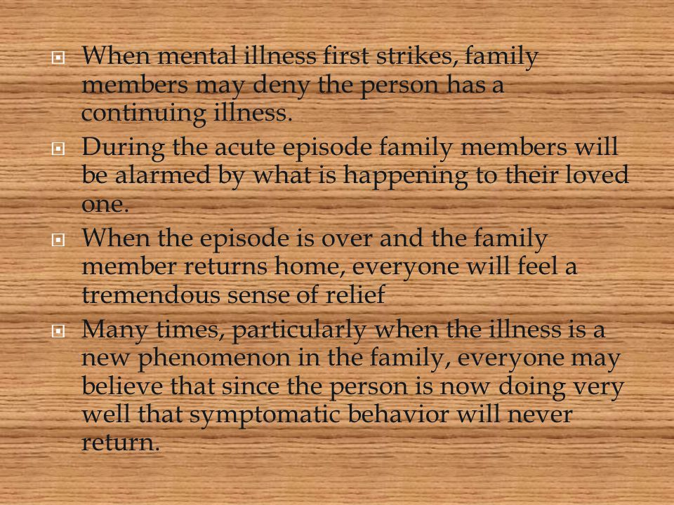  When mental illness first strikes, family members may deny the person has a continuing illness.  During the acute episode family members will be al