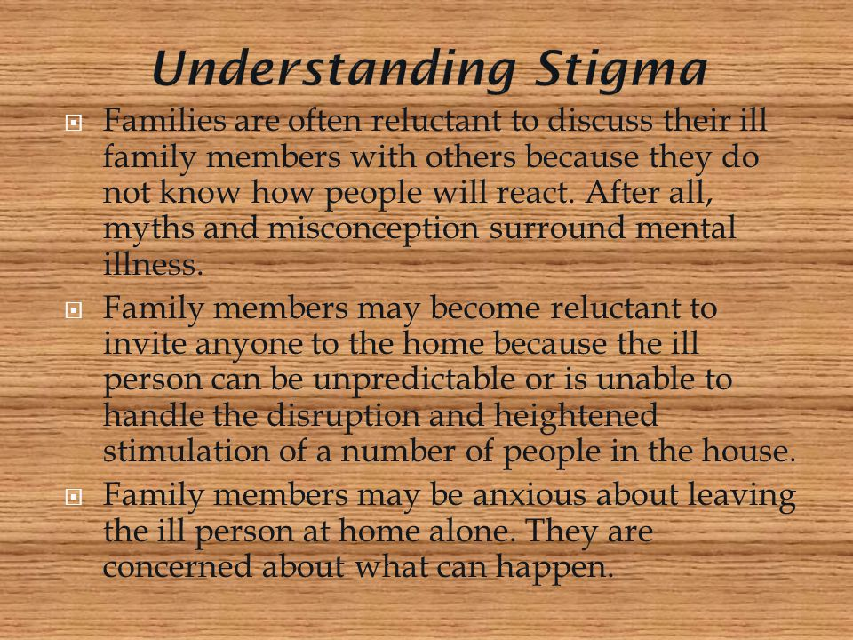  Families are often reluctant to discuss their ill family members with others because they do not know how people will react. After all, myths and mi