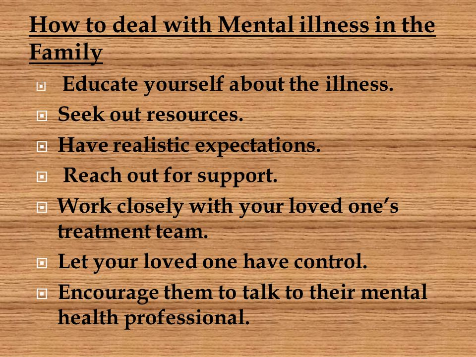 How to deal with Mental illness in the Family  Educate yourself about the illness.  Seek out resources.  Have realistic expectations.  Reach out f
