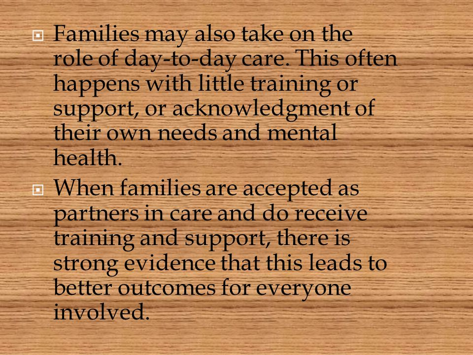  Families may also take on the role of day-to-day care. This often happens with little training or support, or acknowledgment of their own needs and