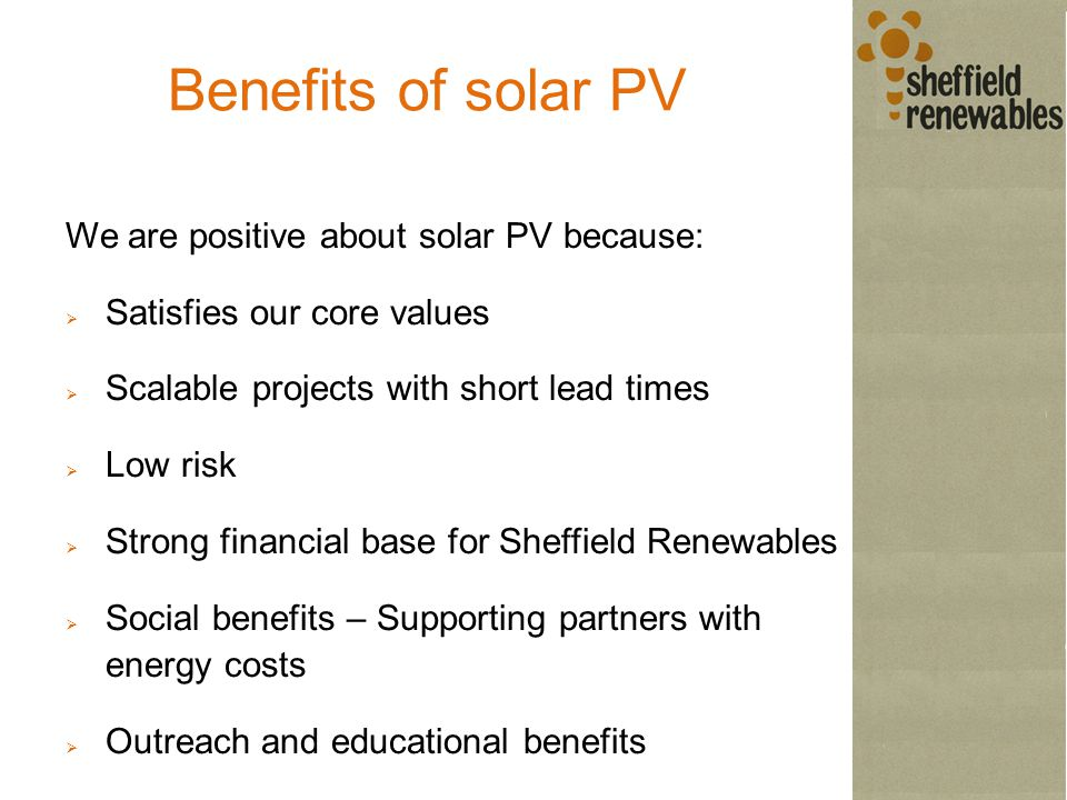 Benefits of solar PV We are positive about solar PV because:  Satisfies our core values  Scalable projects with short lead times  Low risk  Strong financial base for Sheffield Renewables  Social benefits – Supporting partners with energy costs  Outreach and educational benefits  Price per kWp, kWh and t CO2 lower than Jordan Dam