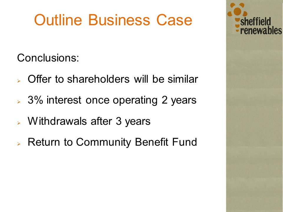 Outline Business Case Conclusions:  Offer to shareholders will be similar  3% interest once operating 2 years  Withdrawals after 3 years  Return to Community Benefit Fund