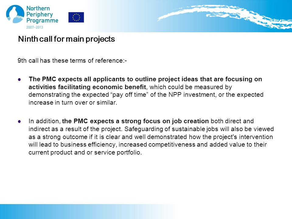 Ninth call for main projects 9th call has these terms of reference:- The PMC expects all applicants to outline project ideas that are focusing on activities facilitating economic benefit, which could be measured by demonstrating the expected pay off time of the NPP investment, or the expected increase in turn over or similar.