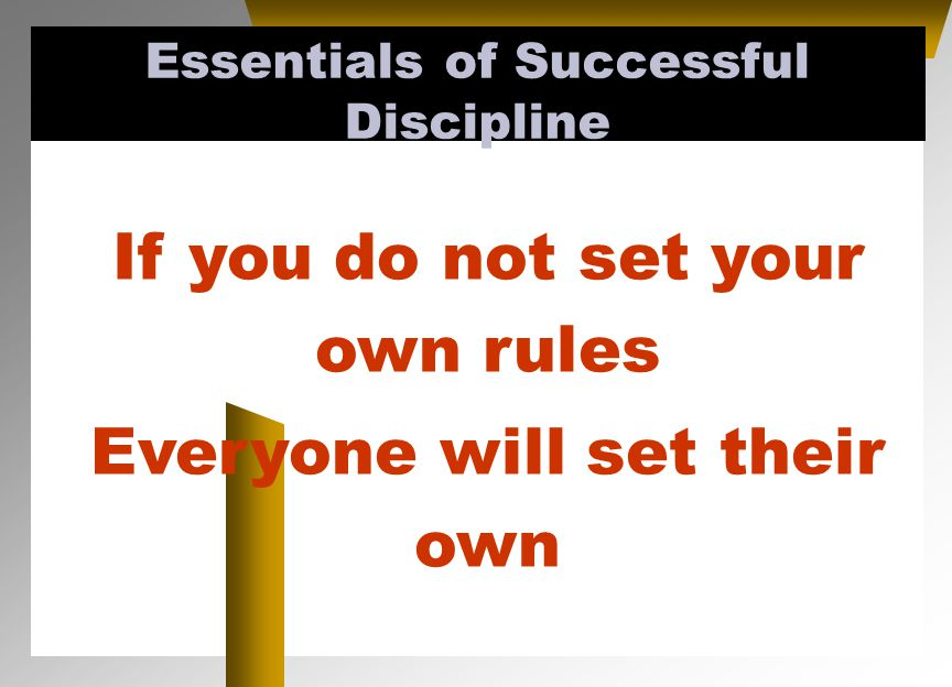 If you do not set your own rules Everyone will set their own Essentials of Successful Discipline