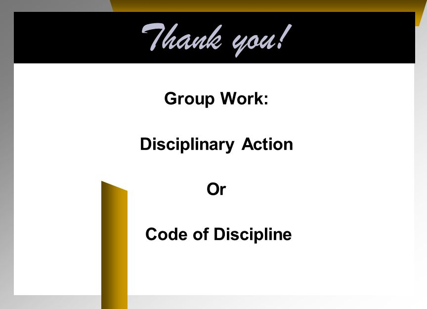 Thank you! Group Work: Disciplinary Action Or Code of Discipline