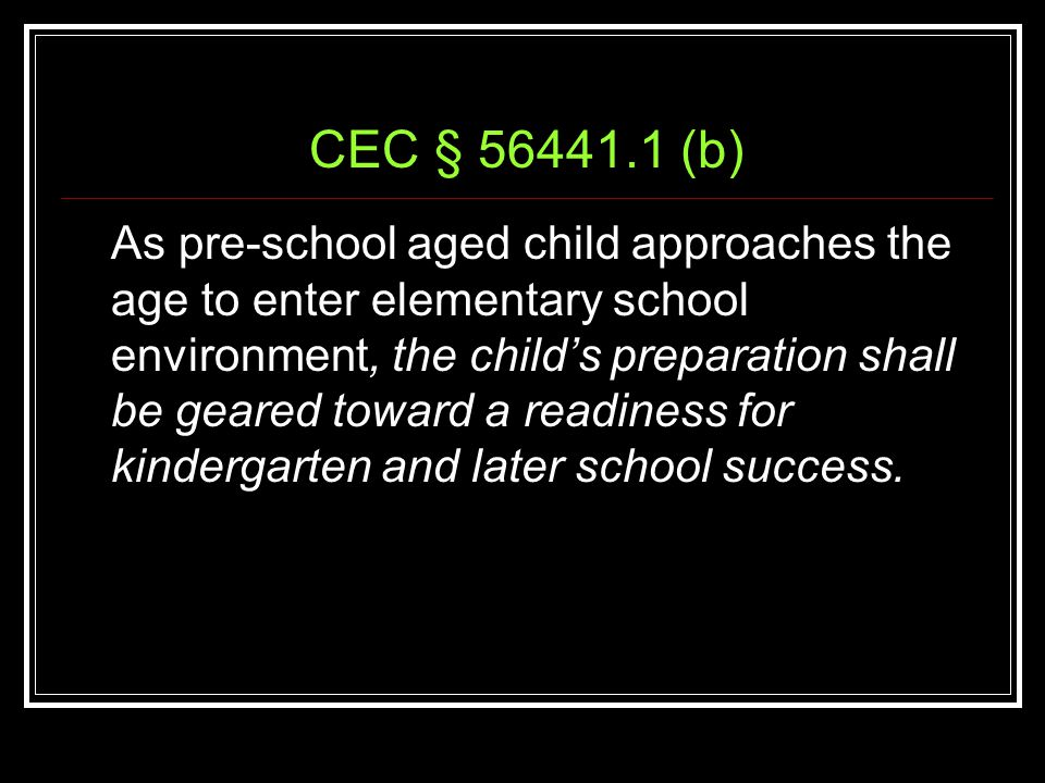 CEC § 56441.1 (b) As pre-school aged child approaches the age to enter elementary school environment, the child's preparation shall be geared toward a readiness for kindergarten and later school success.