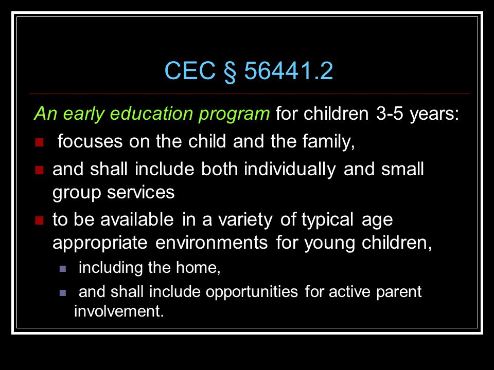 CEC § 56441.2 An early education program for children 3-5 years: focuses on the child and the family, and shall include both individually and small group services to be available in a variety of typical age appropriate environments for young children, including the home, and shall include opportunities for active parent involvement.