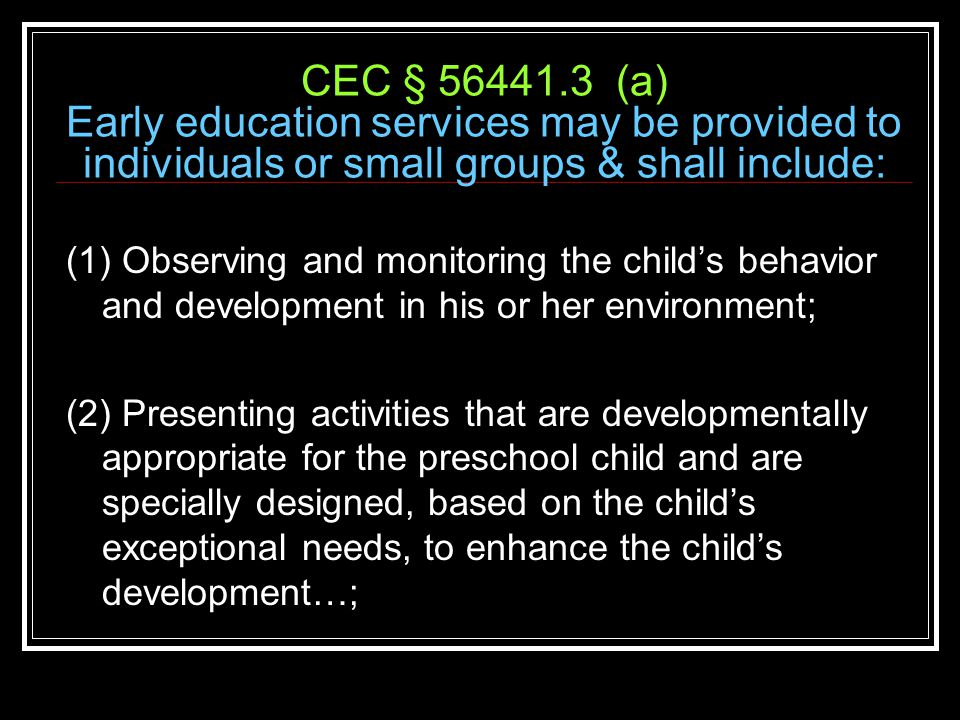 CEC § 56441.3 (a) Early education services may be provided to individuals or small groups & shall include: (1) Observing and monitoring the child's behavior and development in his or her environment; (2) Presenting activities that are developmentally appropriate for the preschool child and are specially designed, based on the child's exceptional needs, to enhance the child's development…;