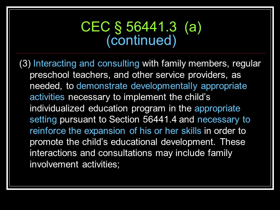 CEC § 56441.3 (a) (continued) (3) Interacting and consulting with family members, regular preschool teachers, and other service providers, as needed, to demonstrate developmentally appropriate activities necessary to implement the child's individualized education program in the appropriate setting pursuant to Section 56441.4 and necessary to reinforce the expansion of his or her skills in order to promote the child's educational development.