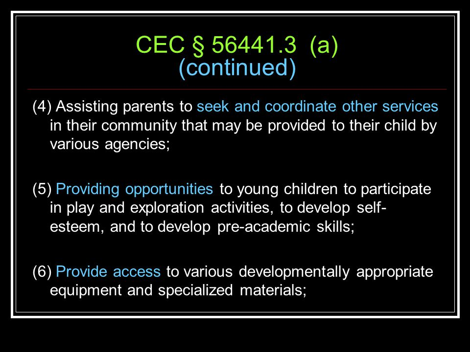 CEC § 56441.3 (a) (continued) (4) Assisting parents to seek and coordinate other services in their community that may be provided to their child by various agencies; (5) Providing opportunities to young children to participate in play and exploration activities, to develop self- esteem, and to develop pre-academic skills; (6) Provide access to various developmentally appropriate equipment and specialized materials;