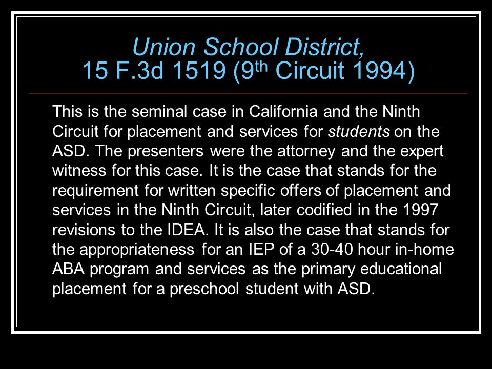 Union School District, 15 F.3d 1519 (9 th Circuit 1994) This is the seminal case in California and the Ninth Circuit for placement and services for students on the ASD.