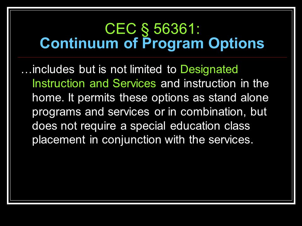 CEC § 56361: Continuum of Program Options …includes but is not limited to Designated Instruction and Services and instruction in the home.