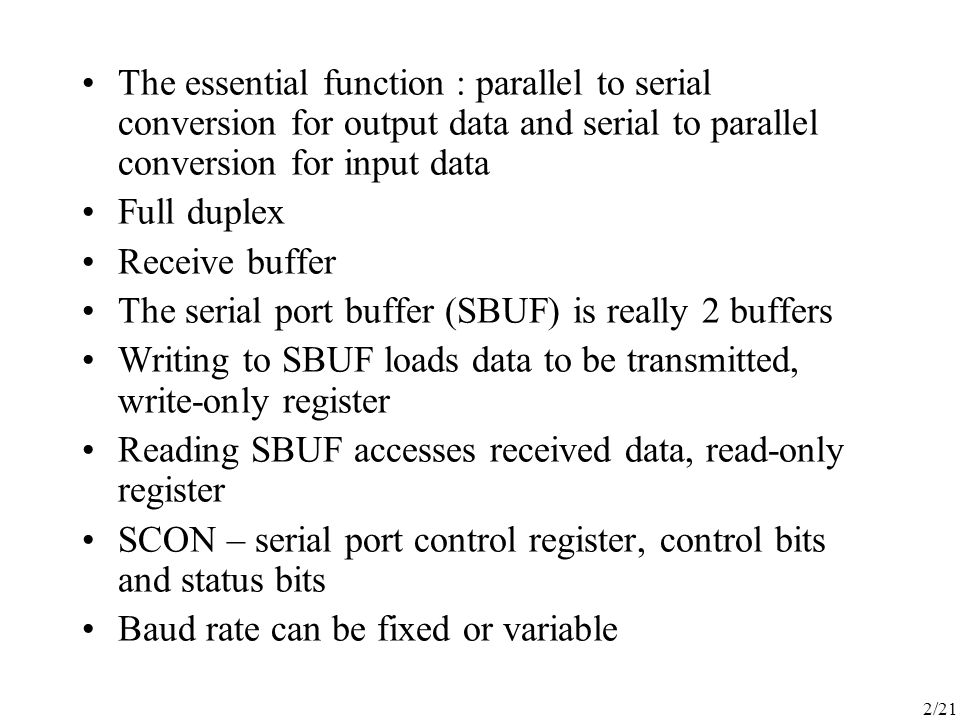 2/21 The essential function : parallel to serial conversion for output data and serial to parallel conversion for input data Full duplex Receive buffer The serial port buffer (SBUF) is really 2 buffers Writing to SBUF loads data to be transmitted, write-only register Reading SBUF accesses received data, read-only register SCON – serial port control register, control bits and status bits Baud rate can be fixed or variable