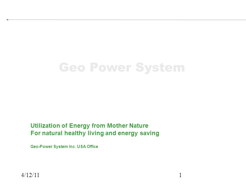 4/12/111 Utilization of Energy from Mother Nature For natural healthy living and energy saving Geo-Power System Inc.