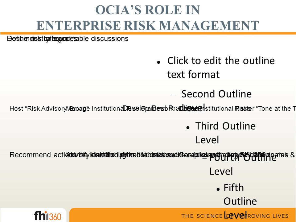 Click to edit the outline text format  Second Outline Level Third Outline Level  Fourth Outline Level Fifth Outline Level Sixth Outline Level Seventh Outline Level Eighth Outline Level Ninth Outline LevelClick to edit Master text styles – Second level Third level – Fourth level Fifth level OCIA'S ROLE IN ENTERPRISE RISK MANAGEMENT Foster Tone at the Top Host Risk Advisory Group Define Institutional RisksManage Institutional Risk Framework Develop Best Practices Advise leadership on risk universeRecommend actions on identified risksIdentify risk through collaborative interviews with key FHI 360 teamsCompile and analyze data on risk & trendsMonitor risks such as business diversification Host industry round table discussionsDefine risk categoriesDefine risk tolerance
