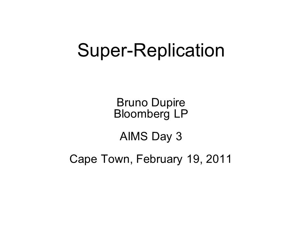 Super-Replication Bruno Dupire Bloomberg LP AIMS Day 3 Cape Town, February 19, 2011