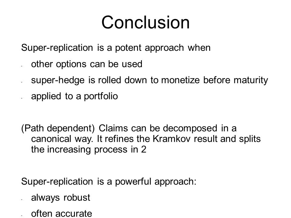 Conclusion Super-replication is a potent approach when - other options can be used - super-hedge is rolled down to monetize before maturity - applied to a portfolio (Path dependent) Claims can be decomposed in a canonical way.