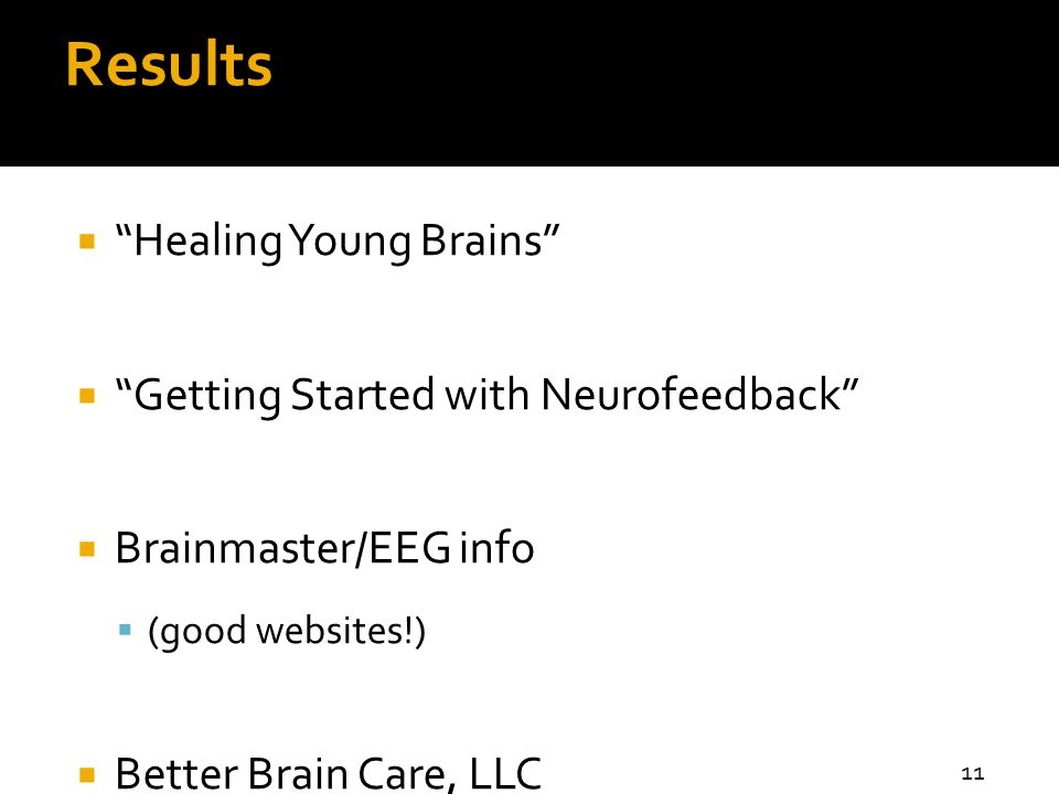 Results  Healing Young Brains  Getting Started with Neurofeedback  Brainmaster/EEG info  (good websites!)  Better Brain Care, LLC 11