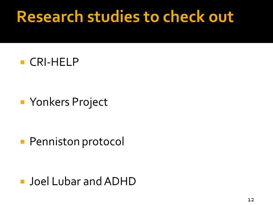 Research studies to check out  CRI-HELP  Yonkers Project  Penniston protocol  Joel Lubar and ADHD 12