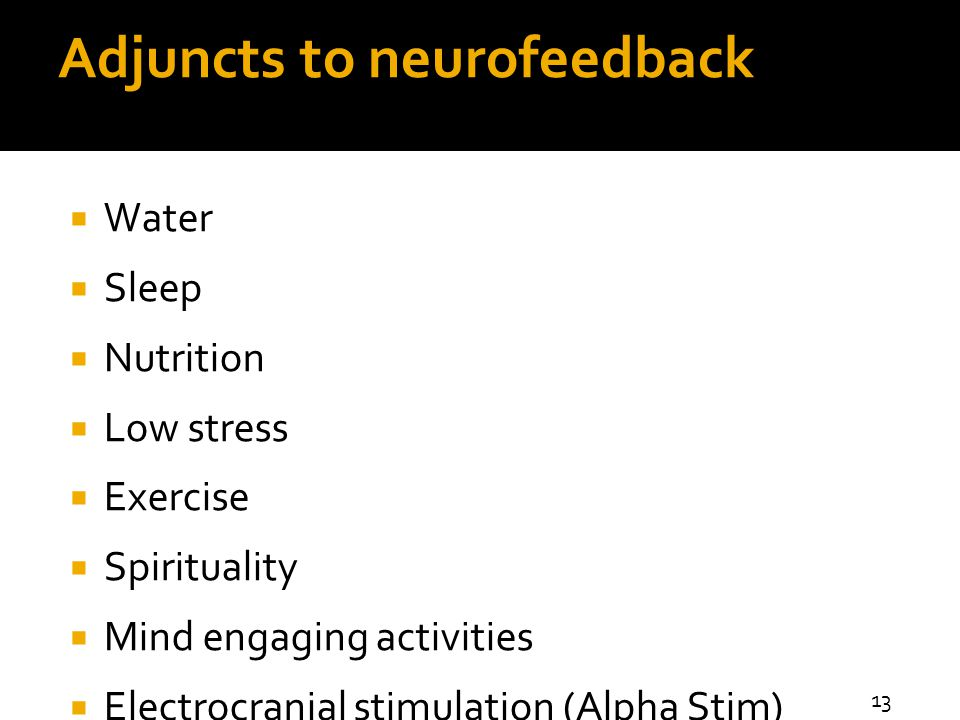 Adjuncts to neurofeedback  Water  Sleep  Nutrition  Low stress  Exercise  Spirituality  Mind engaging activities  Electrocranial stimulation (Alpha Stim) 13