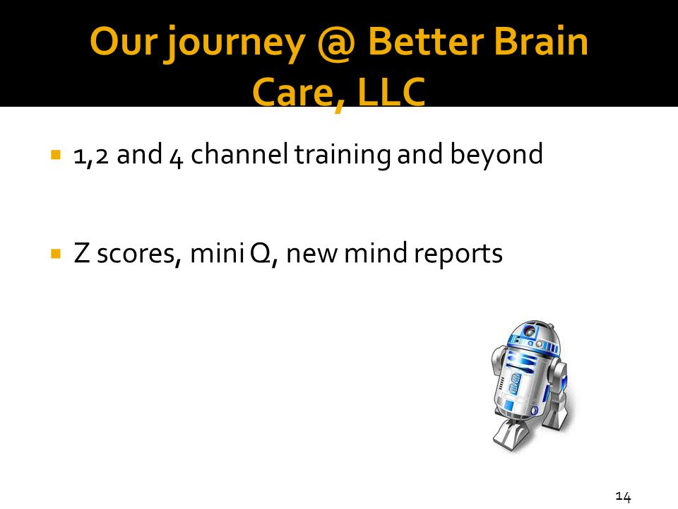 Our journey @ Better Brain Care, LLC  1,2 and 4 channel training and beyond  Z scores, mini Q, new mind reports 14