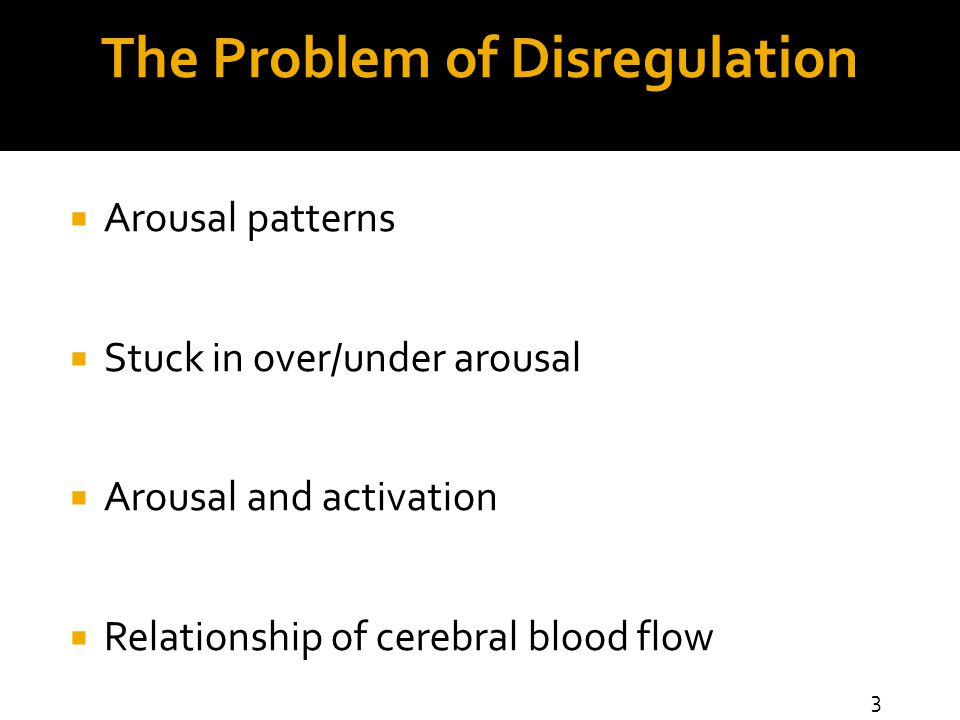 The Problem of Disregulation  Arousal patterns  Stuck in over/under arousal  Arousal and activation  Relationship of cerebral blood flow 3