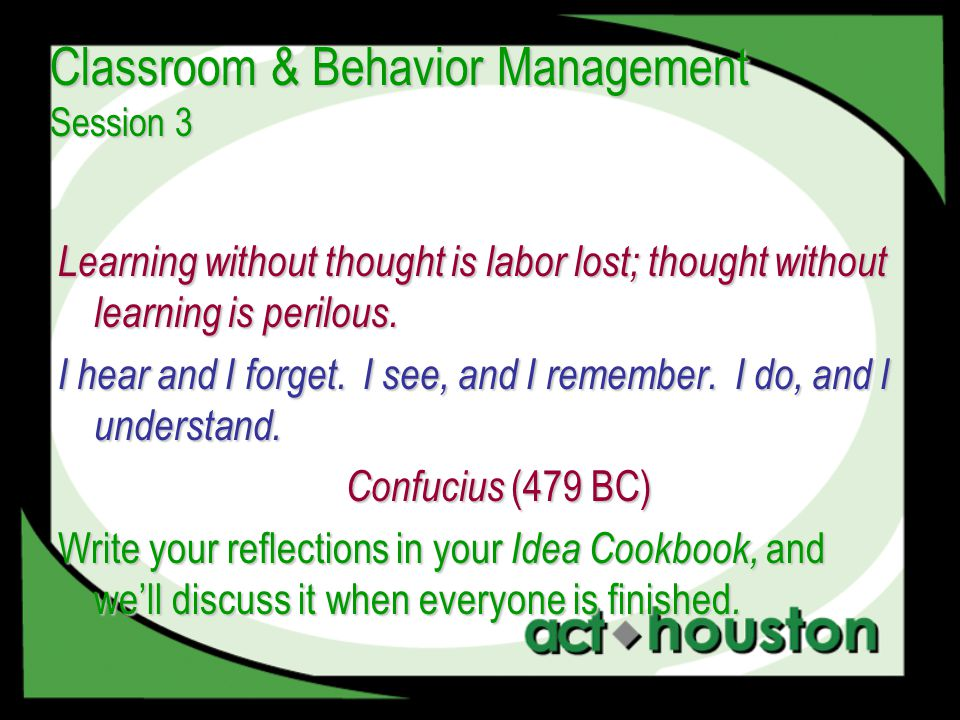 Classroom & Behavior Management Session 3 Learning without thought is labor lost; thought without learning is perilous. I hear and I forget. I see, an