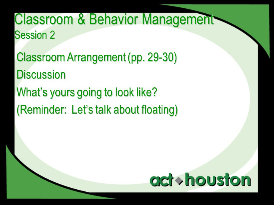 Classroom Arrangement (pp. 29-30) Discussion What's yours going to look like? (Reminder: Let's talk about floating) Classroom & Behavior Management Se