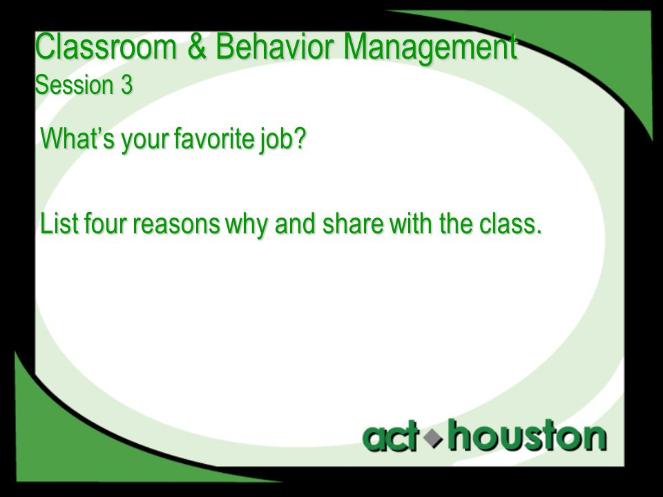 What's your favorite job? List four reasons why and share with the class. Classroom & Behavior Management Session 3