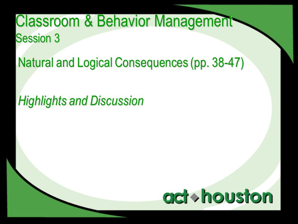 Natural and Logical Consequences (pp. 38-47) Highlights and Discussion Classroom & Behavior Management Session 3