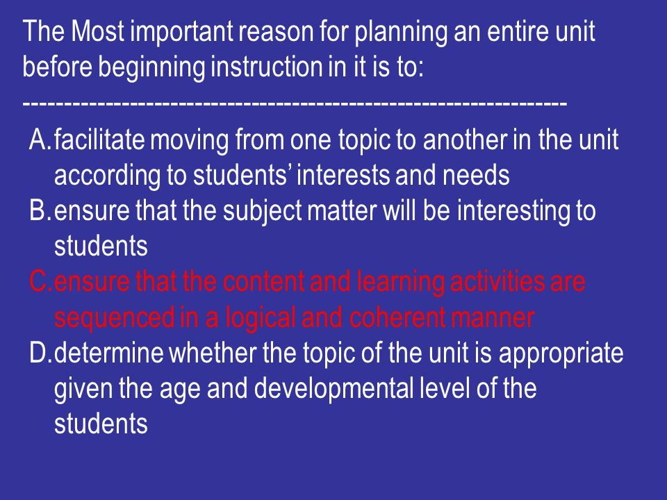 The Most important reason for planning an entire unit before beginning instruction in it is to: ------------------------------------------------------
