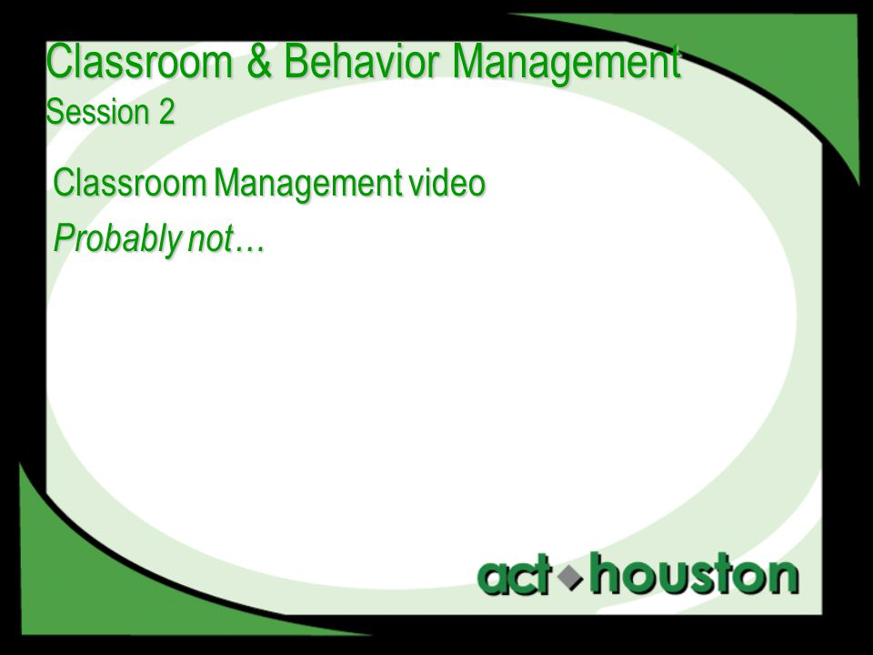 Classroom Management video Probably not… Classroom & Behavior Management Session 2