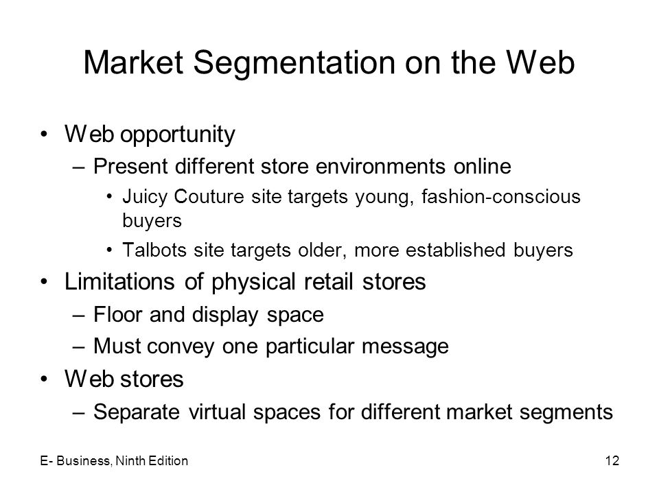 Market Segmentation on the Web Web opportunity –Present different store environments online Juicy Couture site targets young, fashion-conscious buyers