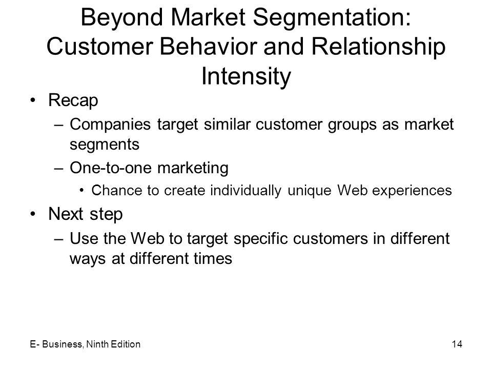 Beyond Market Segmentation: Customer Behavior and Relationship Intensity Recap –Companies target similar customer groups as market segments –One-to-on