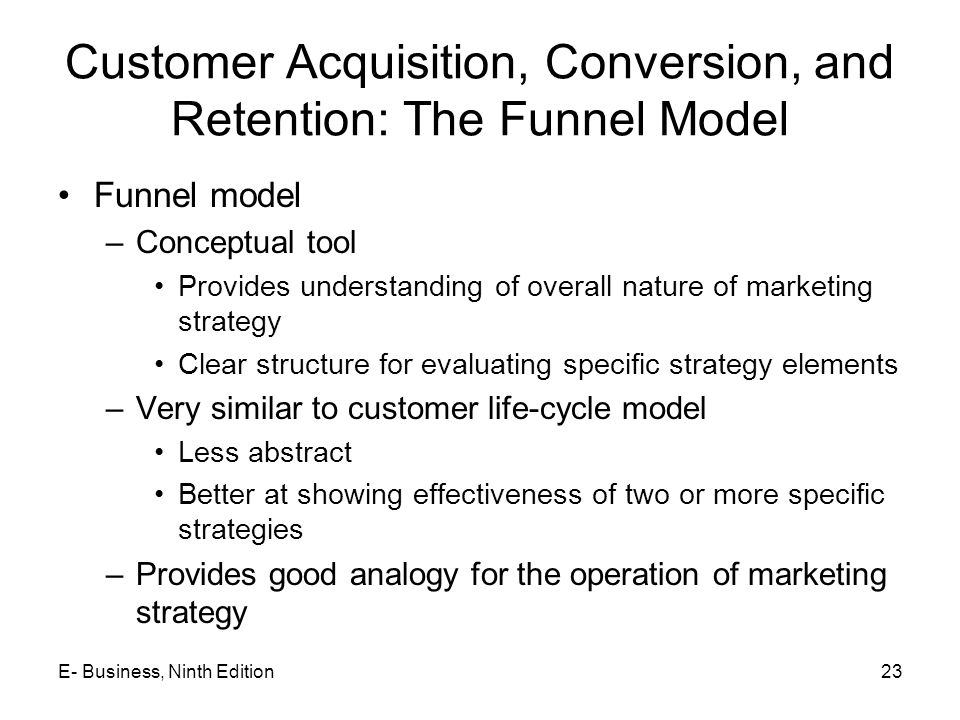 Customer Acquisition, Conversion, and Retention: The Funnel Model Funnel model –Conceptual tool Provides understanding of overall nature of marketing