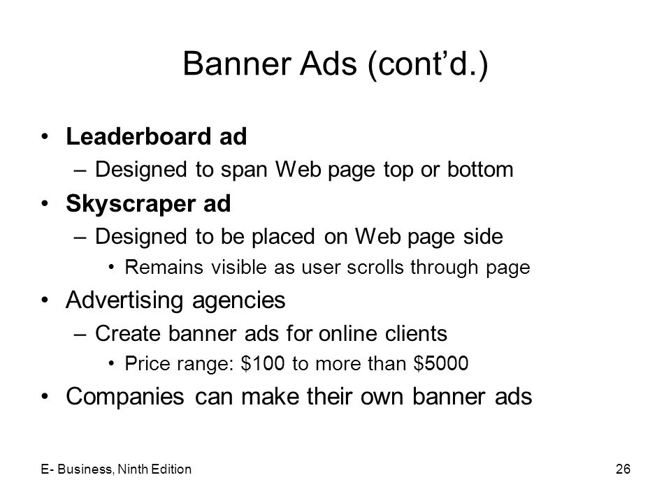 Banner Ads (cont'd.) Leaderboard ad –Designed to span Web page top or bottom Skyscraper ad –Designed to be placed on Web page side Remains visible as