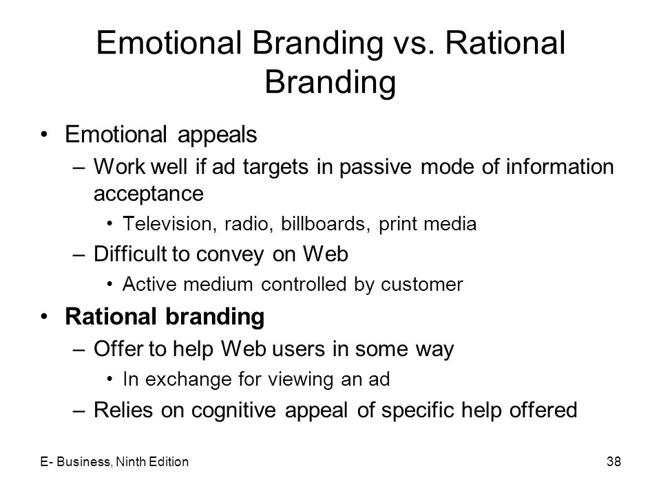 Emotional Branding vs. Rational Branding Emotional appeals –Work well if ad targets in passive mode of information acceptance Television, radio, billb