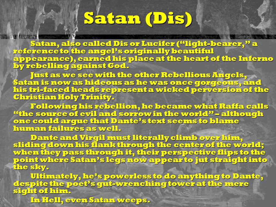 "Satan (Dis) Satan, also called Dis or Lucifer (""light-bearer,"" a reference to the angel's originally beautiful appearance), earned his place at the he"