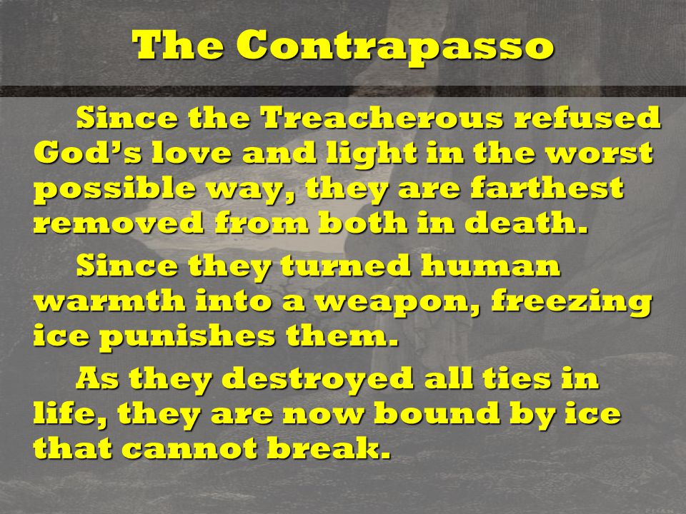 The Contrapasso Since the Treacherous refused God's love and light in the worst possible way, they are farthest removed from both in death. Since the