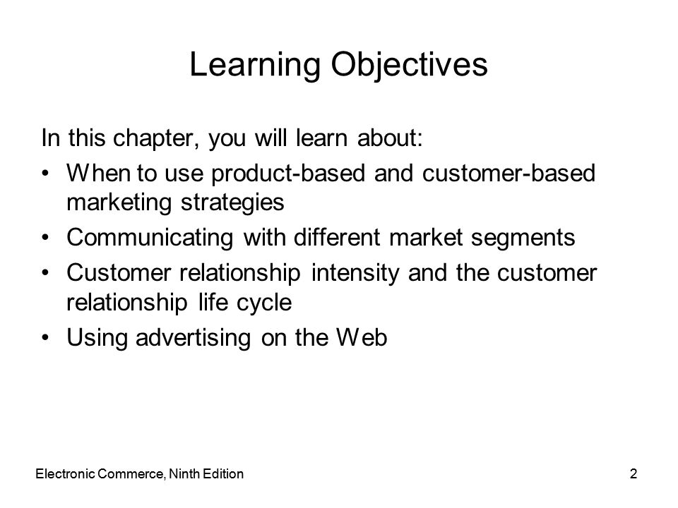 Electronic Commerce, Ninth Edition2 2 Learning Objectives In this chapter, you will learn about: When to use product-based and customer-based marketin