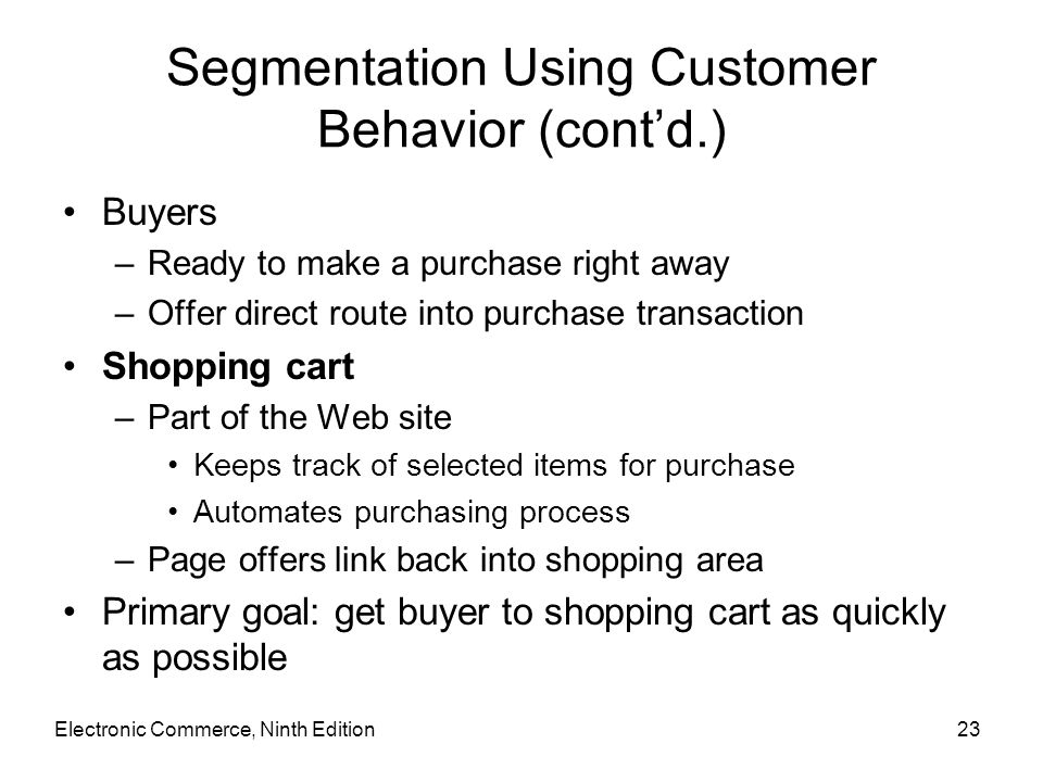Segmentation Using Customer Behavior (cont'd.) Buyers –Ready to make a purchase right away –Offer direct route into purchase transaction Shopping cart