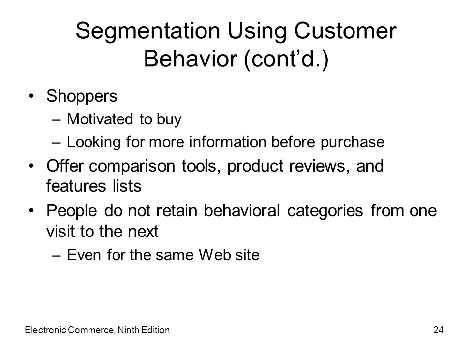 Segmentation Using Customer Behavior (cont'd.) Shoppers –Motivated to buy –Looking for more information before purchase Offer comparison tools, produc