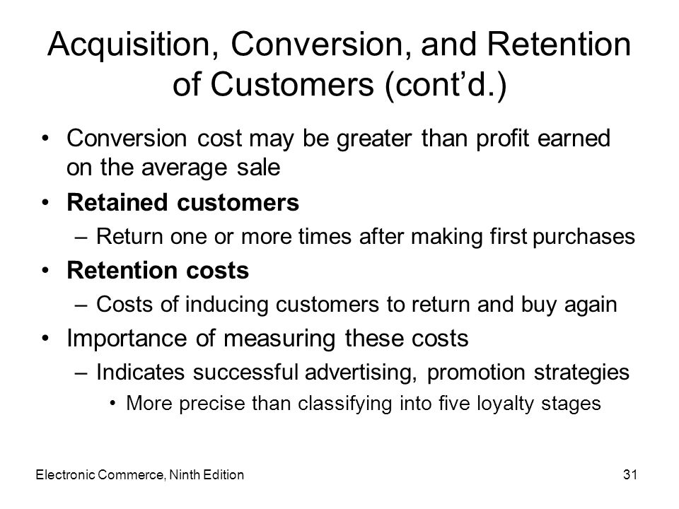 Acquisition, Conversion, and Retention of Customers (cont'd.) Conversion cost may be greater than profit earned on the average sale Retained customers