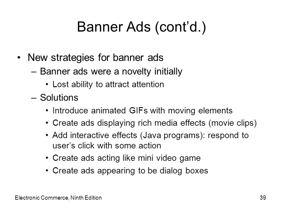 Banner Ads (cont'd.) New strategies for banner ads –Banner ads were a novelty initially Lost ability to attract attention –Solutions Introduce animate