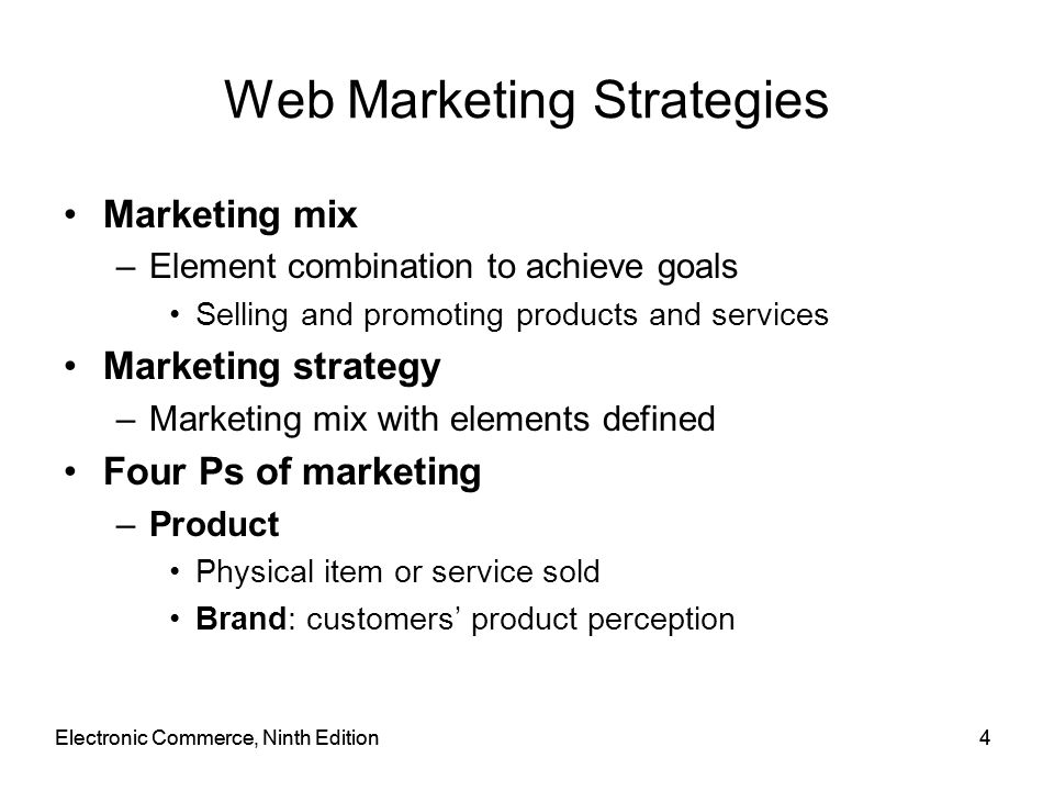 Electronic Commerce, Ninth Edition5 5 Web Marketing Strategies (cont'd.) Four Ps of marketing (cont'd.) –Price Amount customer pays for product Customer value: customer benefits minus total cost –Promotion Any means to spread word about product –Place (distribution) Need to have products or services available in many different locations Getting right products to the right places at the best time to sell them