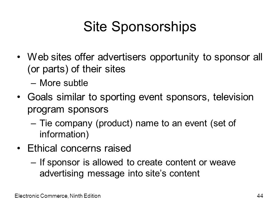 Site Sponsorships Web sites offer advertisers opportunity to sponsor all (or parts) of their sites –More subtle Goals similar to sporting event sponso